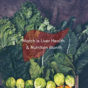 picture of leafy green veggies with a liver icon on top in translucent red. there's text on top that says March is Liver Health & Nutrition Month